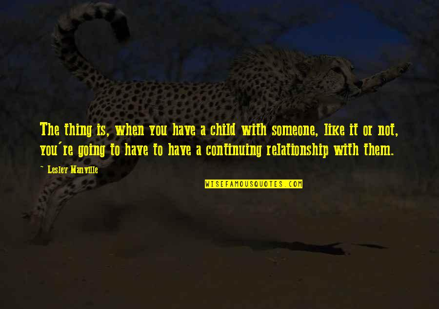 Continuing Quotes By Lesley Manville: The thing is, when you have a child