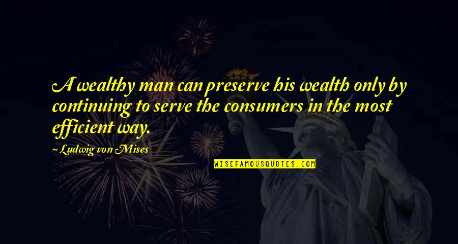 Continuing Quotes By Ludwig Von Mises: A wealthy man can preserve his wealth only