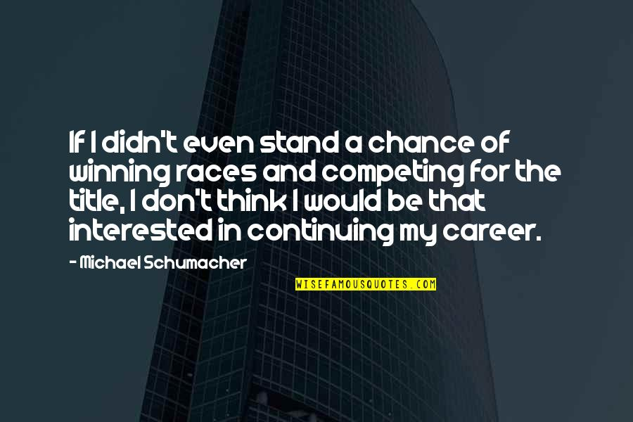 Continuing Quotes By Michael Schumacher: If I didn't even stand a chance of