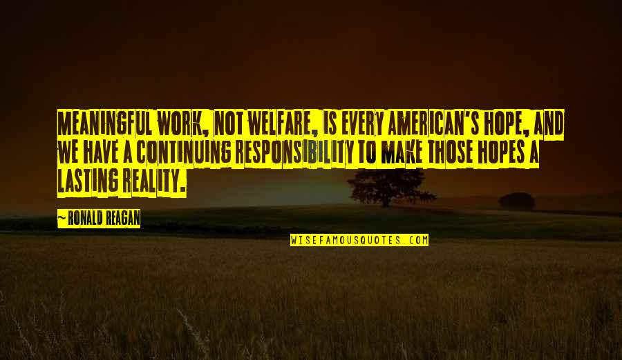 Continuing Quotes By Ronald Reagan: Meaningful work, not welfare, is every American's hope,