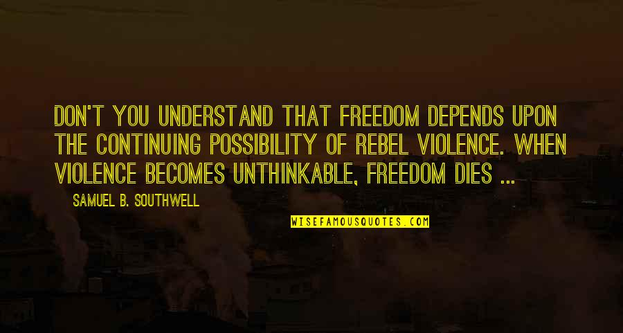 Continuing Quotes By Samuel B. Southwell: Don't you understand that freedom depends upon the