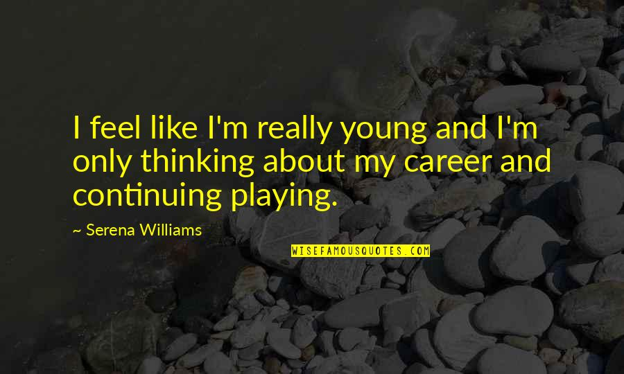 Continuing Quotes By Serena Williams: I feel like I'm really young and I'm