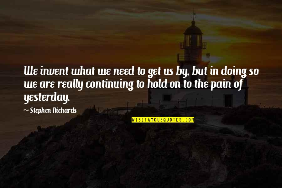 Continuing Quotes By Stephen Richards: We invent what we need to get us