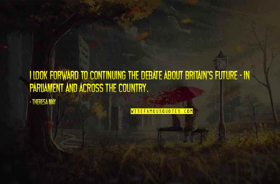 Continuing Quotes By Theresa May: I look forward to continuing the debate about