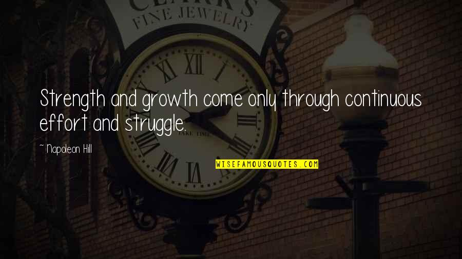 Continuous Growth Quotes By Napoleon Hill: Strength and growth come only through continuous effort