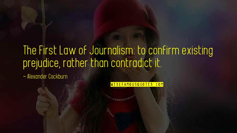Contradict Quotes By Alexander Cockburn: The First Law of Journalism: to confirm existing