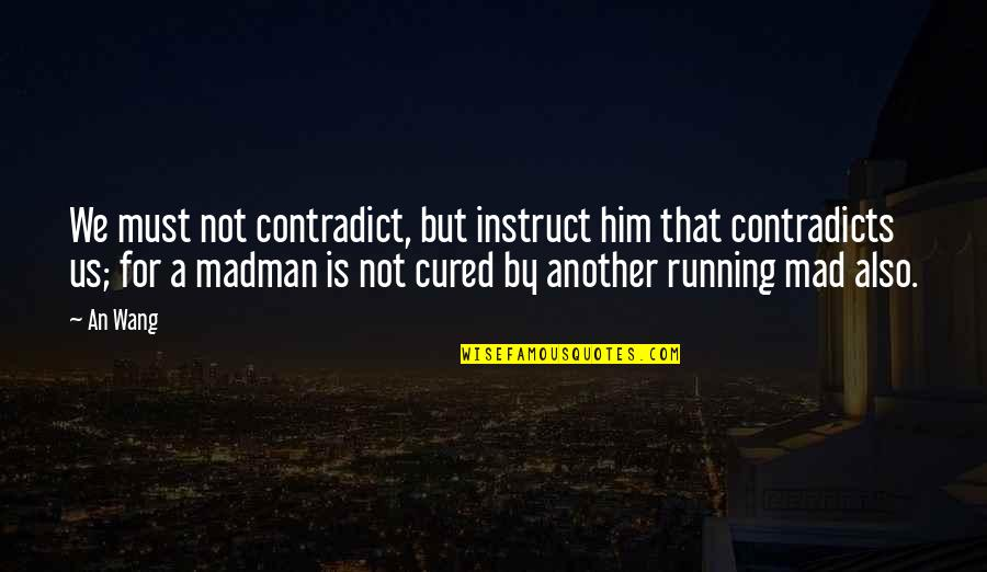 Contradict Quotes By An Wang: We must not contradict, but instruct him that