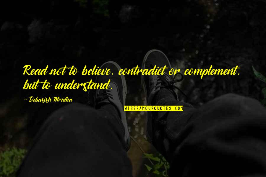 Contradict Quotes By Debasish Mridha: Read,not to believe, contradict or complement, but to