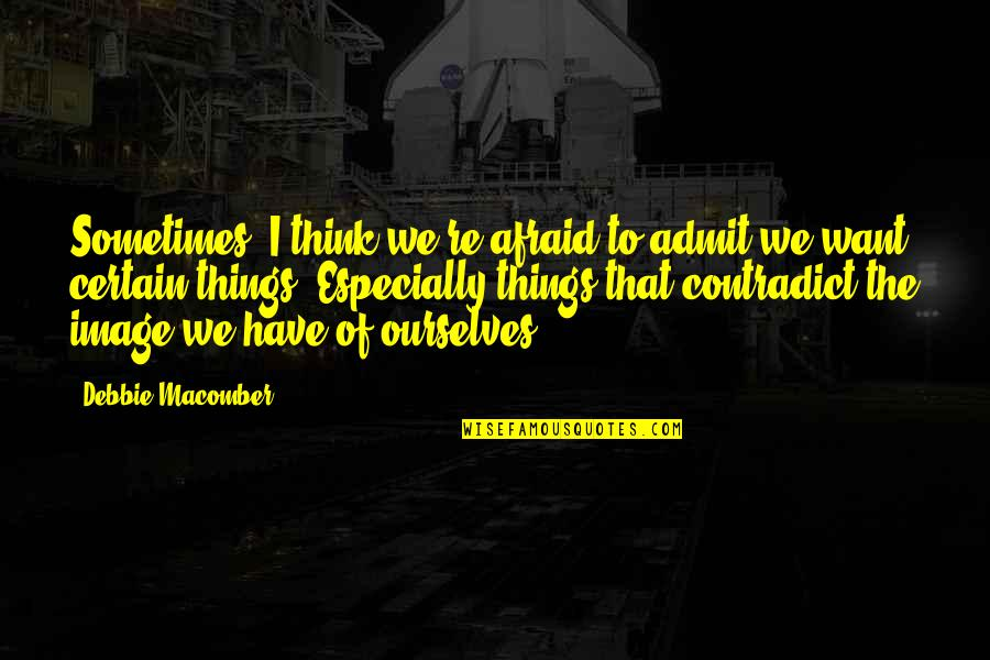Contradict Quotes By Debbie Macomber: Sometimes, I think we're afraid to admit we