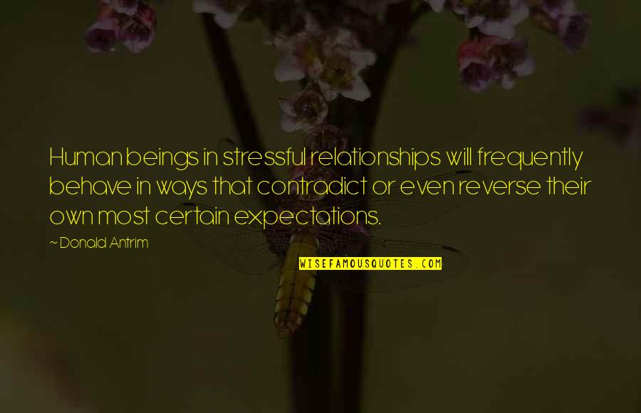 Contradict Quotes By Donald Antrim: Human beings in stressful relationships will frequently behave