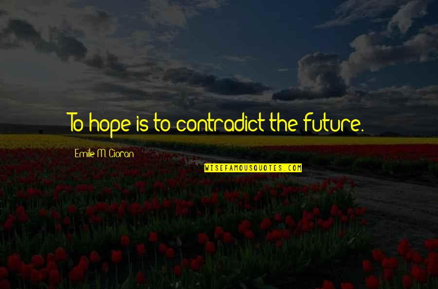 Contradict Quotes By Emile M. Cioran: To hope is to contradict the future.