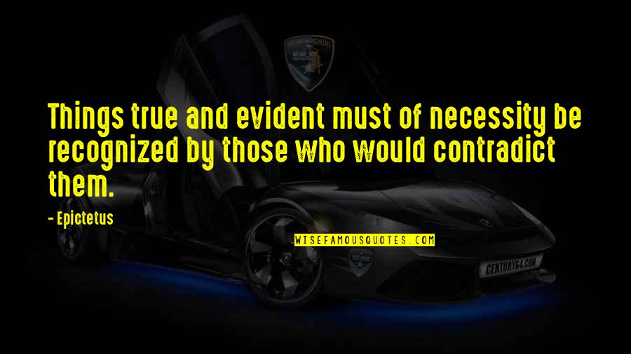 Contradict Quotes By Epictetus: Things true and evident must of necessity be