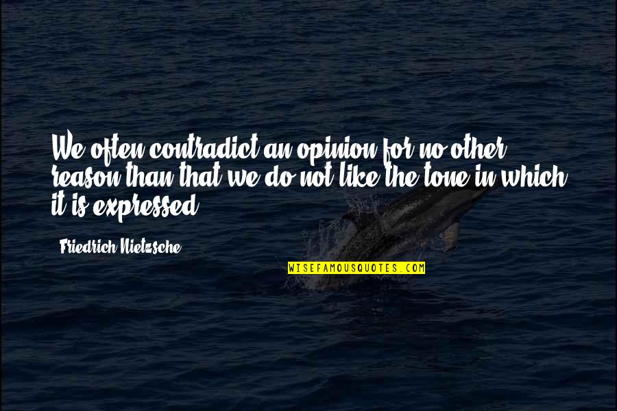 Contradict Quotes By Friedrich Nietzsche: We often contradict an opinion for no other