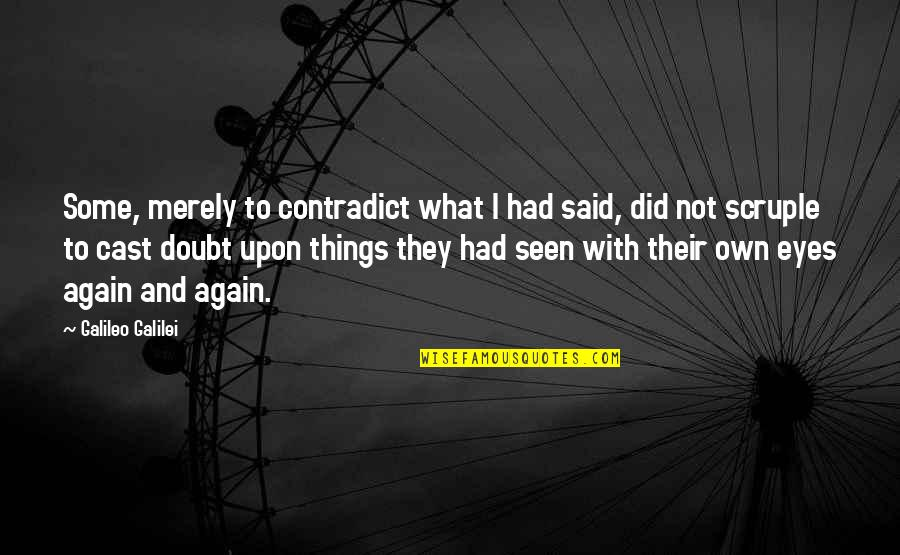 Contradict Quotes By Galileo Galilei: Some, merely to contradict what I had said,
