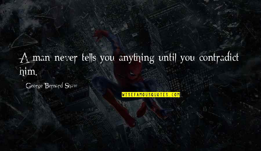 Contradict Quotes By George Bernard Shaw: A man never tells you anything until you