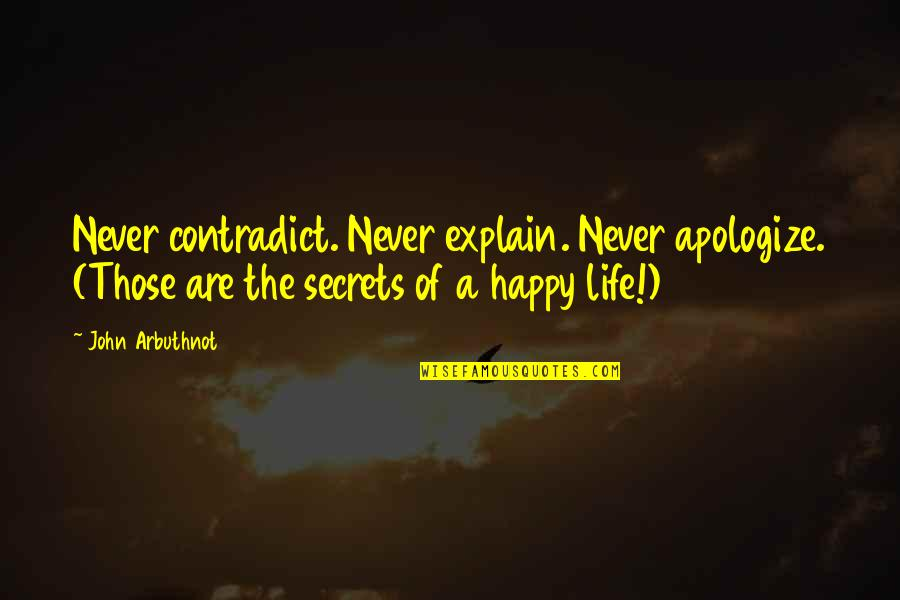 Contradict Quotes By John Arbuthnot: Never contradict. Never explain. Never apologize. (Those are