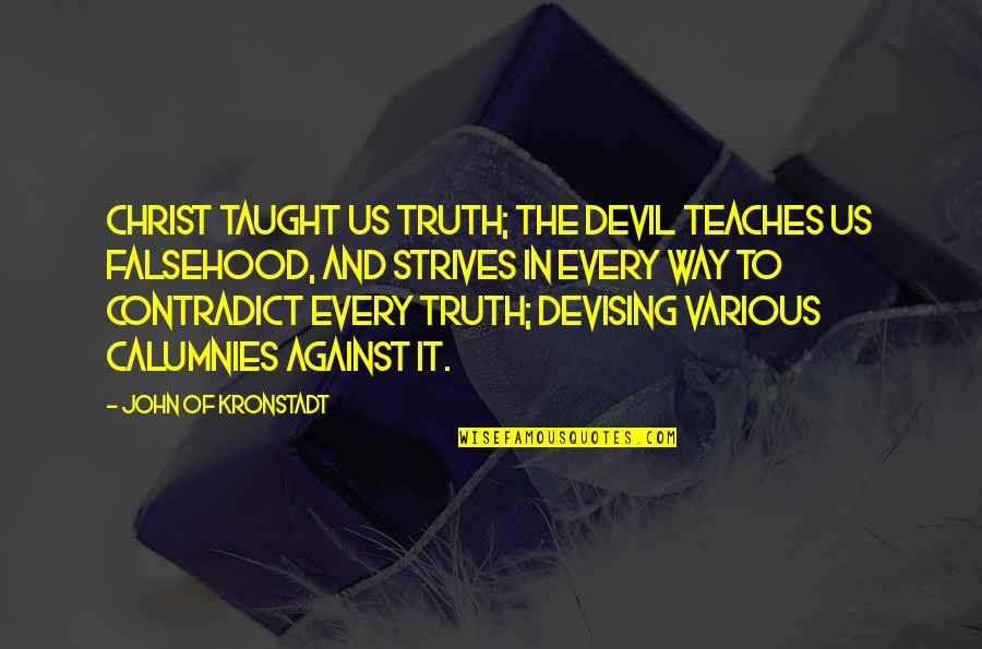 Contradict Quotes By John Of Kronstadt: Christ taught us truth; the Devil teaches us