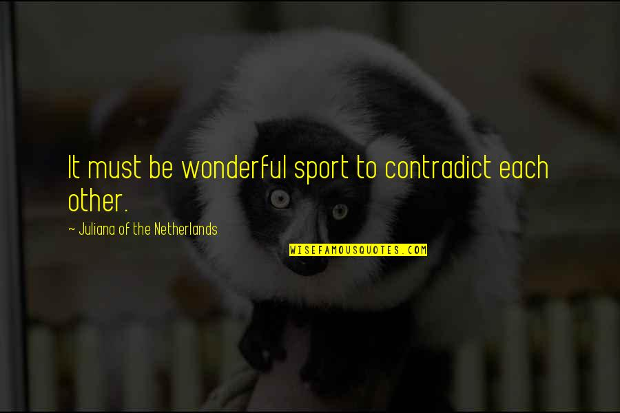 Contradict Quotes By Juliana Of The Netherlands: It must be wonderful sport to contradict each
