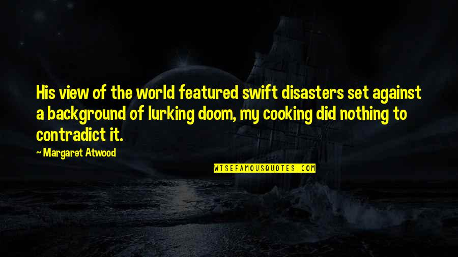 Contradict Quotes By Margaret Atwood: His view of the world featured swift disasters