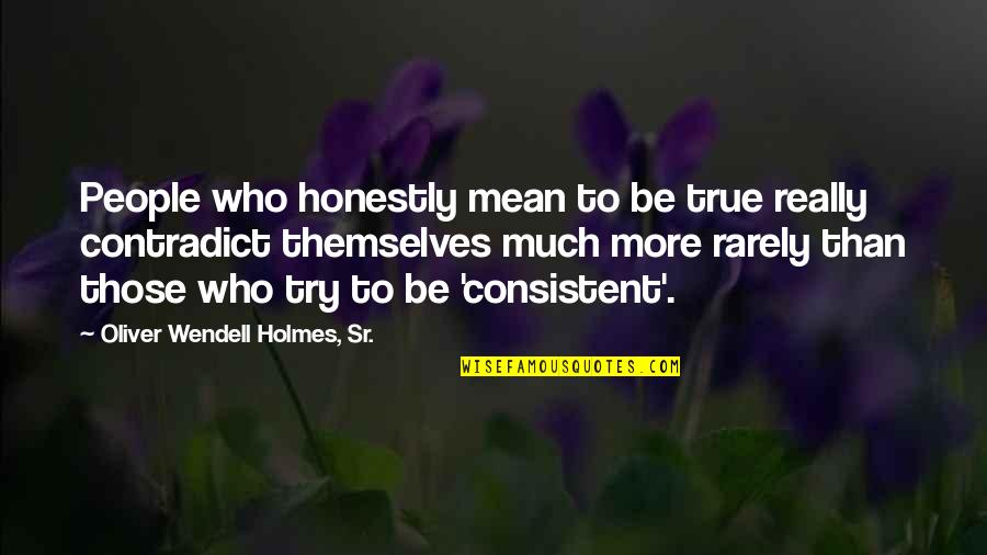 Contradict Quotes By Oliver Wendell Holmes, Sr.: People who honestly mean to be true really