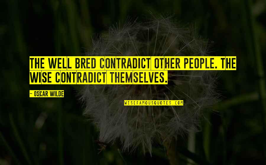 Contradict Quotes By Oscar Wilde: The well bred contradict other people. The wise