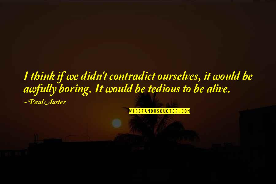 Contradict Quotes By Paul Auster: I think if we didn't contradict ourselves, it