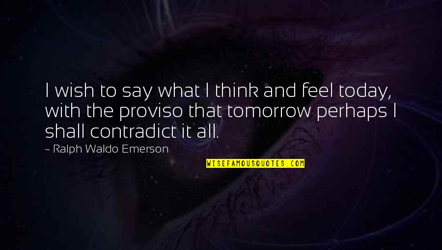 Contradict Quotes By Ralph Waldo Emerson: I wish to say what I think and