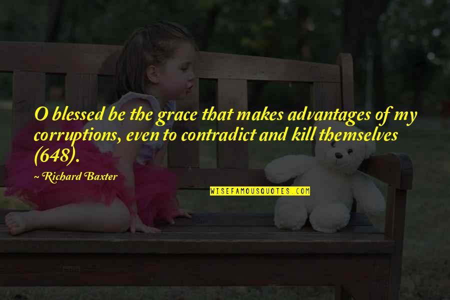 Contradict Quotes By Richard Baxter: O blessed be the grace that makes advantages