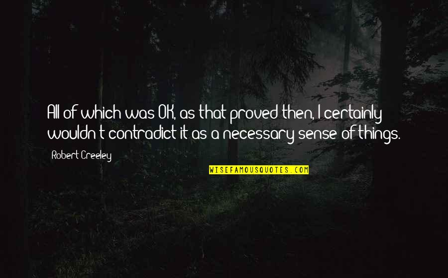 Contradict Quotes By Robert Creeley: All of which was OK, as that proved