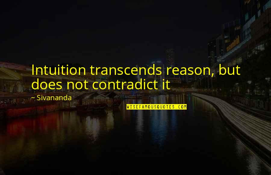 Contradict Quotes By Sivananda: Intuition transcends reason, but does not contradict it