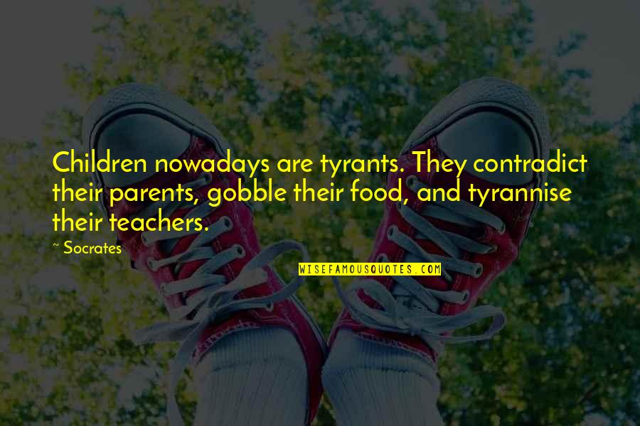 Contradict Quotes By Socrates: Children nowadays are tyrants. They contradict their parents,