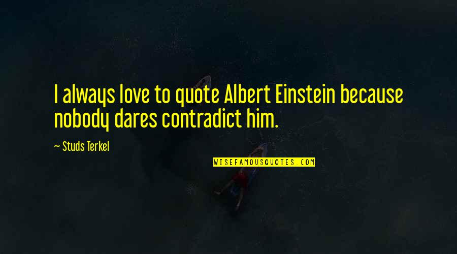 Contradict Quotes By Studs Terkel: I always love to quote Albert Einstein because