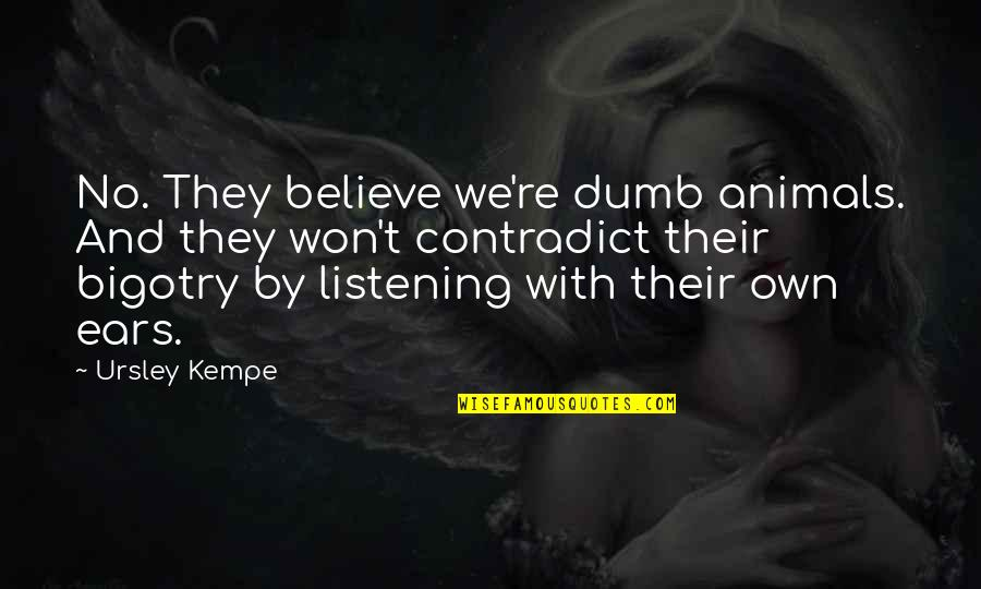Contradict Quotes By Ursley Kempe: No. They believe we're dumb animals. And they