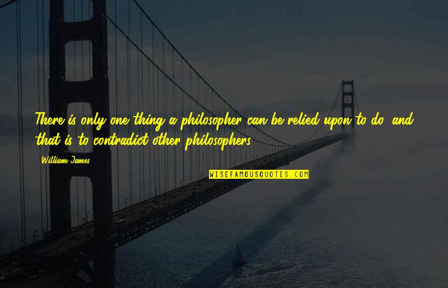 Contradict Quotes By William James: There is only one thing a philosopher can