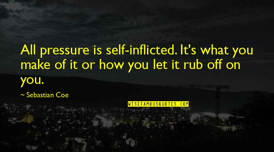 Contraindication Quotes By Sebastian Coe: All pressure is self-inflicted. It's what you make