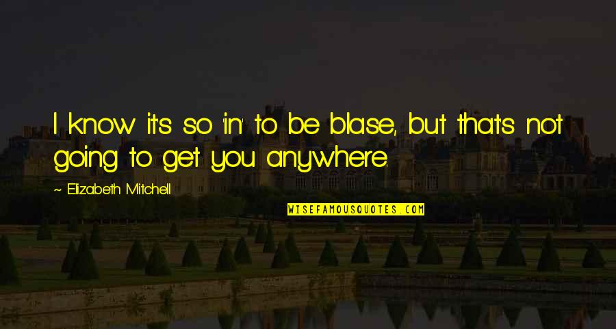Contraption Quotes By Elizabeth Mitchell: I know it's so 'in' to be blase,