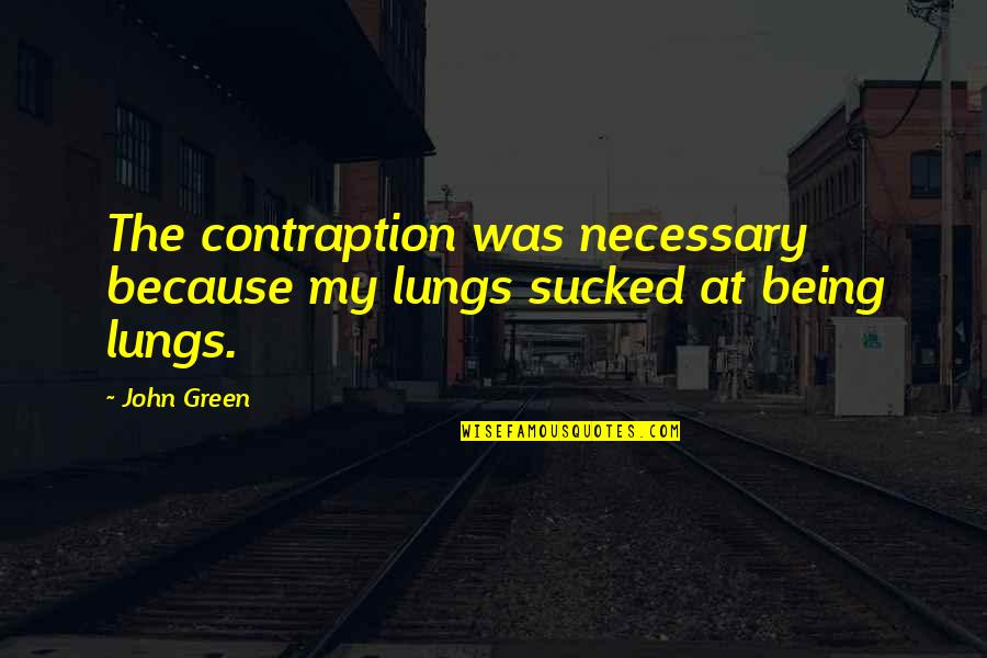 Contraption Quotes By John Green: The contraption was necessary because my lungs sucked