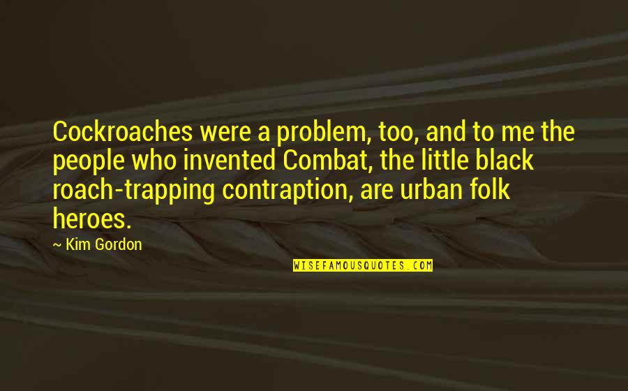 Contraption Quotes By Kim Gordon: Cockroaches were a problem, too, and to me