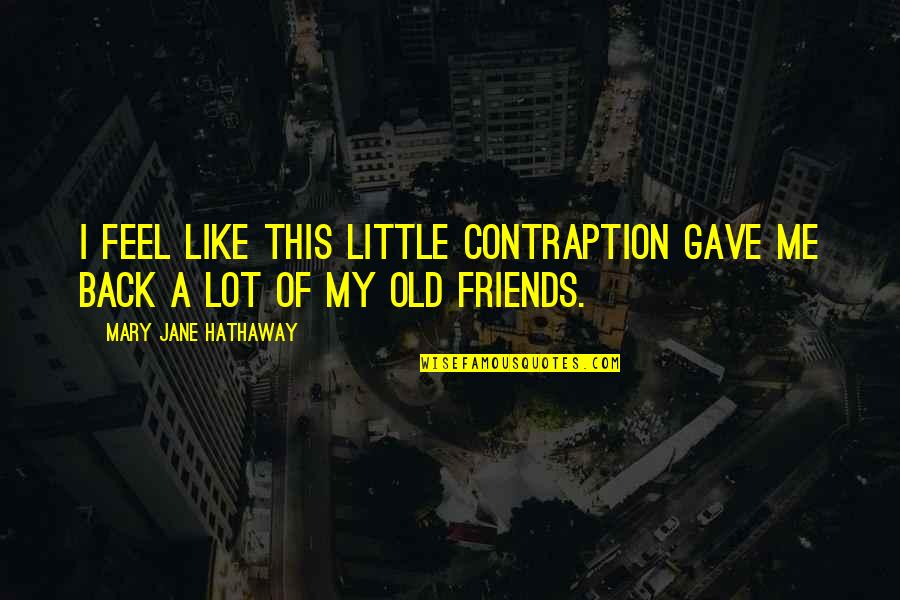 Contraption Quotes By Mary Jane Hathaway: I feel like this little contraption gave me
