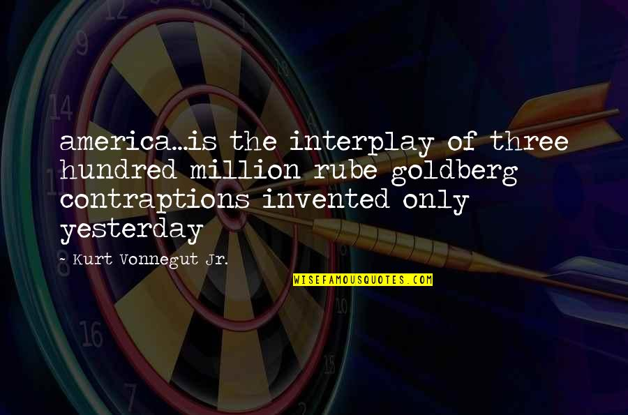 Contraptions Quotes By Kurt Vonnegut Jr.: america...is the interplay of three hundred million rube
