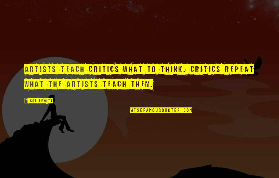 Contrasting Places Quotes By Sol LeWitt: Artists teach critics what to think. Critics repeat