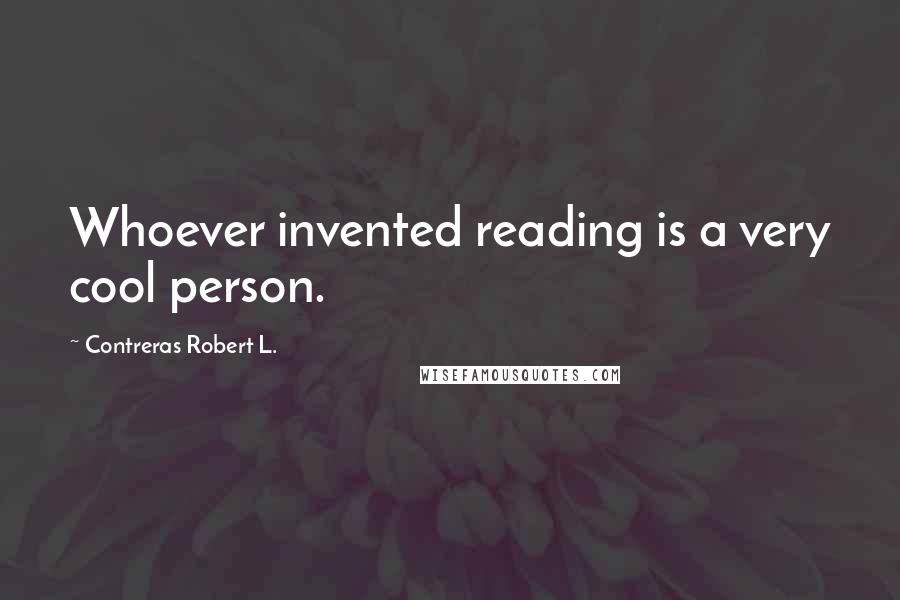 Contreras Robert L. quotes: Whoever invented reading is a very cool person.