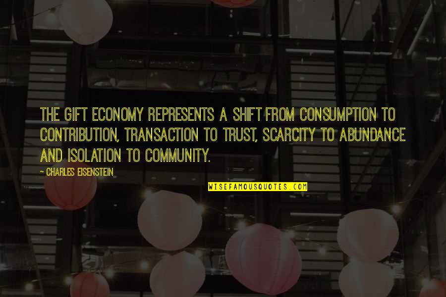 Contribution To Community Quotes By Charles Eisenstein: The gift economy represents a shift from consumption