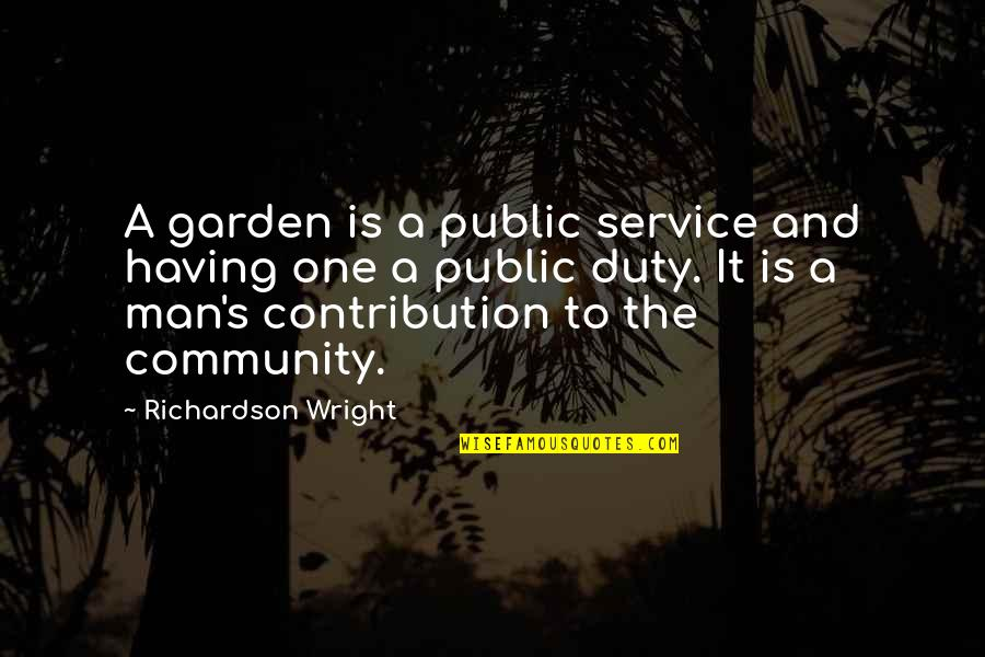 Contribution To Community Quotes By Richardson Wright: A garden is a public service and having
