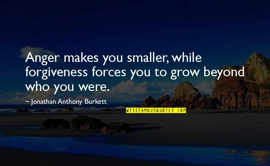 Control And Abuse Quotes By Jonathan Anthony Burkett: Anger makes you smaller, while forgiveness forces you