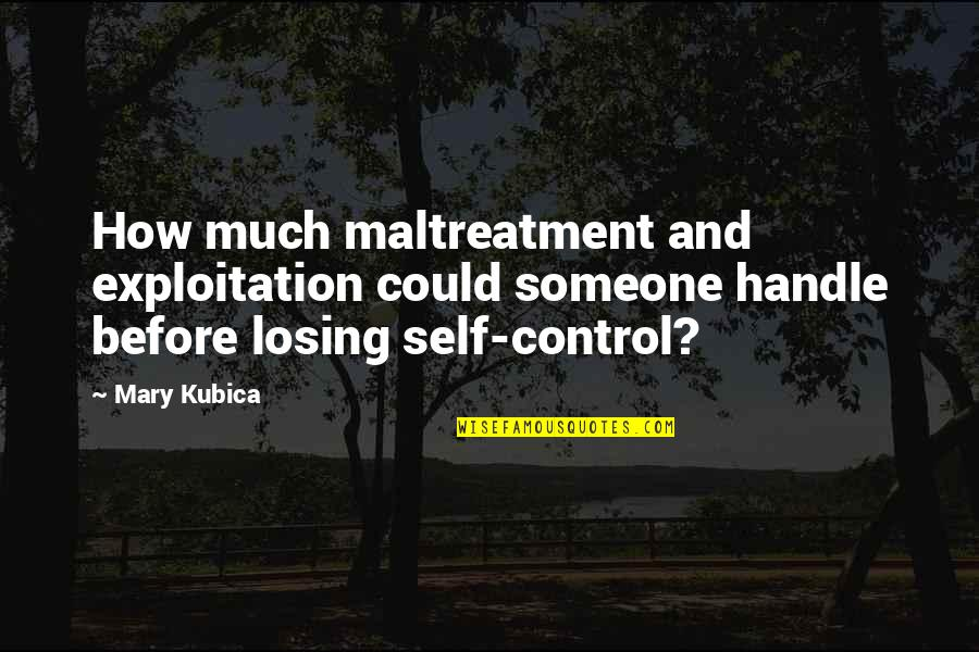 Control And Abuse Quotes By Mary Kubica: How much maltreatment and exploitation could someone handle