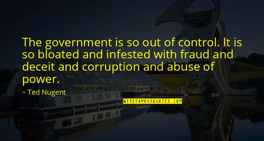 Control And Abuse Quotes By Ted Nugent: The government is so out of control. It