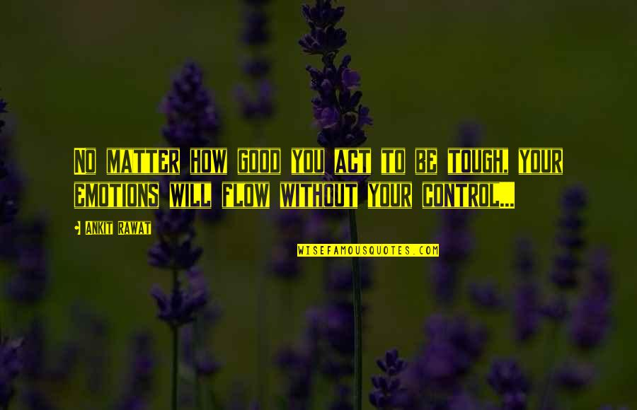 Control Your Emotions Quotes By Ankit Rawat: No matter how good you act to be