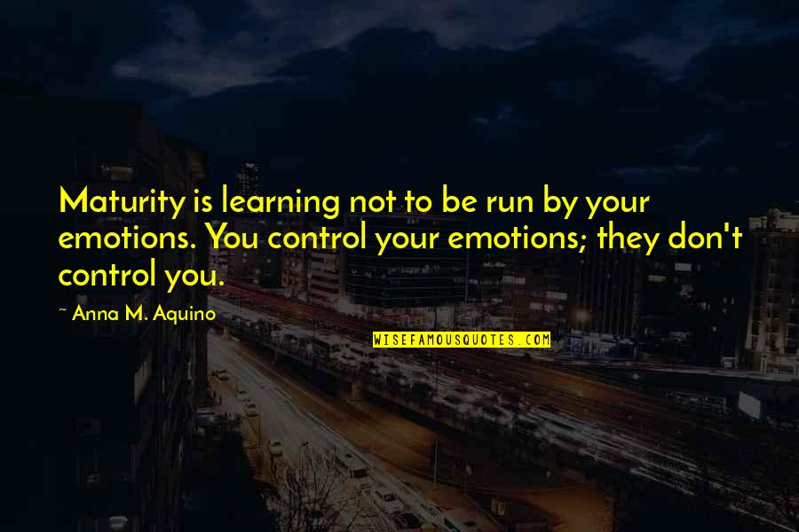 Control Your Emotions Quotes By Anna M. Aquino: Maturity is learning not to be run by