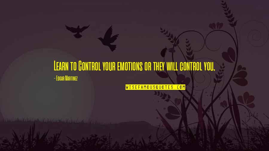 Control Your Emotions Quotes By Edgar Martinez: Learn to Control your emotions or they will